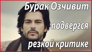 Бурак Озчивит подвергся резкой критике #звезды турецкого кино
