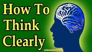 How To Think Clearly (mind power in action!)