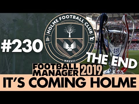 HOLME FC FM19 | Part 230 | THE END | Football Manager 2019