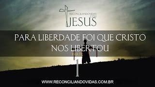 Para liberdade foi que Cristo nos libertou - Parte 1