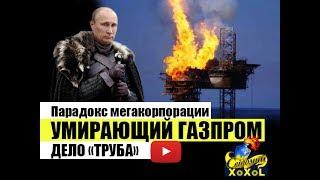 """Парадокс мегакорпорации. Умирающий Газпром. Дело """"труба"""""""