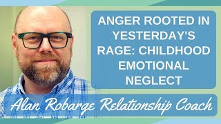 Anger Rooted in Yesterday's Rage: (Childhood Emotional Neglect and Attachment Trauma)