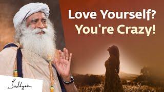 Believe in Yourself? You're Crazy!   Sadhguru