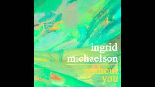 "Ingrid Michaelson - ""Without You"""