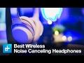 The 5 Best Wireless Noise Canceling Headphones