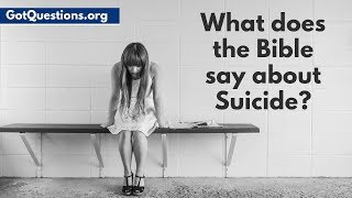 What does the Bible say about Suicide?   Scripture for Suicidal Thoughts   Gotquestions.org