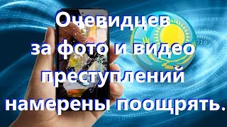 В Казахстане хотят поощрять очевидцев снявших на телефон фото или видео преступление.
