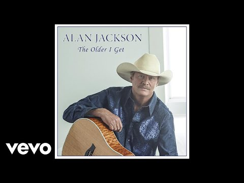 Lyrics For The Older I Get By Alan Jackson Songfacts