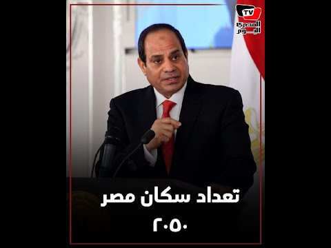 السيسي: عام 2050 سيرتفع عدد سكان مصر إلى 200 مليون نسمة