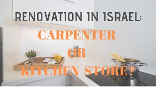 Renovation in Israel - Carpenter vs. kitchen store