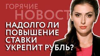 Надолго ли повышение ставки укрепит рубль?
