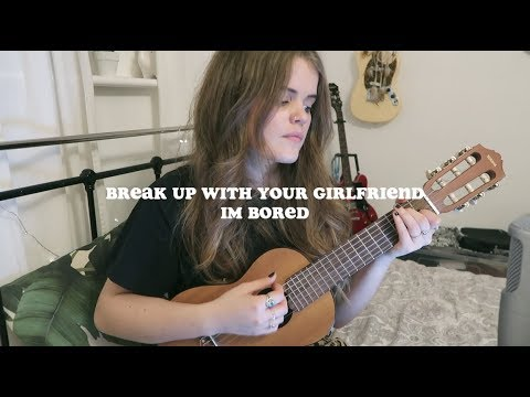 break up with your girlfriend, im bored - ariana grande
