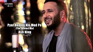 Pyar Hamen Kis Mod Pe Le Aaya   The Unwind Mix   Ash King