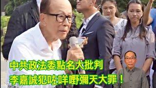 20190914 中共政法委點名大批判 李嘉誠犯咗咩嘢彌天大罪!