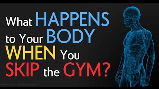 WHAT HAPPENS TO YOUR BODY WHEN YOU SKIP THE GYM?....
