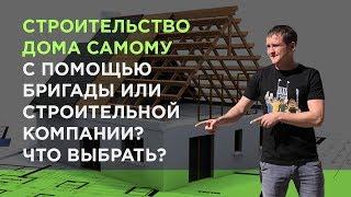 Строительство дома самому, нанять бригаду или строительную компанию?