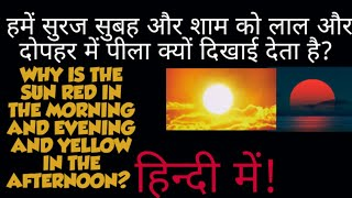 WHY IS THE SUN RED IN THE MORNING AND EVENING AND YELLOW IN THE AFTERNOON??