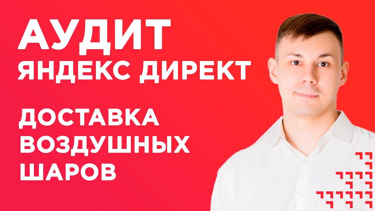 Аудит Яндекс Директ. Доставка воздушных шаров
