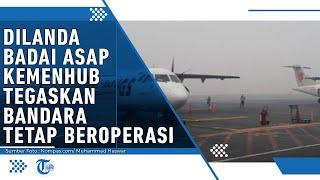 Kemenhub Jelaskan Bandara di Kalimantan dan Sumatera Tetap Beroperasi Walaupun Terkena Asap