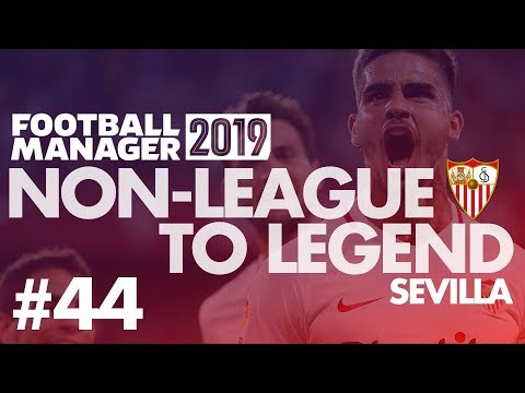Non-League to Legend FM19 | SEVILLA | Part 44 | THE SECOND LEG | Football Manager 2019