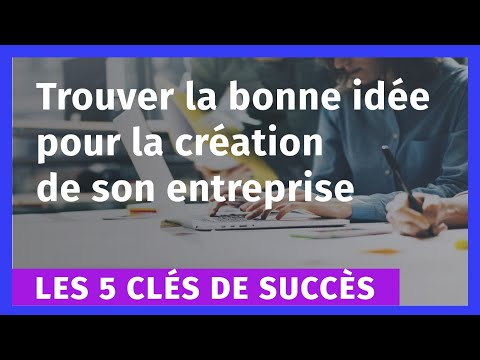 Les 5 clés de succès pour trouver la bonne idée pour la création de son entreprise