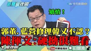 【精彩】郭董、藍營修理韓又不敢認? 陳揮文:硬拗很難看!