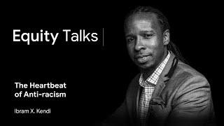 Ibram X. Kendi | The Heartbeat of Anti-racism | Equity Talks