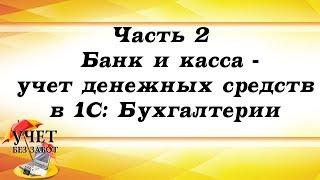 Часть 2 - Банк и касса - учет денежных средств в 1С: Бухгалтерии