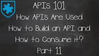 APIs 101: How APIs Are Used - How to Build an API and How to Consume it? Part 11