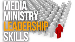 MEDIA MINISTRY LEADERSHIP SKILLS | What It Takes To Lead A Media Ministry