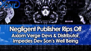 Negligent Publisher Rips Off Axiom Verge Devs & Distributor, Impedes Dev Son's Well Being