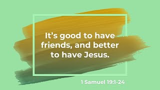 It's good to have friends, and better to have Jesus. 1 Samuel 19:1-24