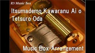 Itsumademo Kawaranu Ai o/Tetsuro Oda [Music Box]