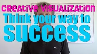 Creative Visualization: Think Your Way To Success