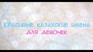Красивые казахские имена для девочек   Beautiful kazakh names for girls
