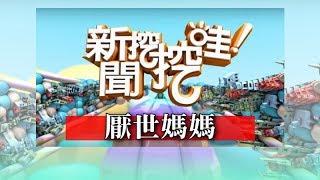 新聞挖挖哇:厭世媽媽 20180711 黃宥嘉 欣西亞 顏冰心 許常德 詹惠珠