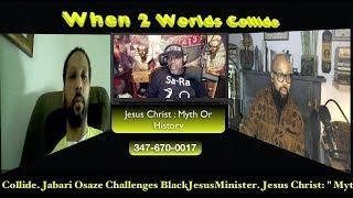 "When 2 Worlds Collide. Jabari Osaze Challenge BlackJesusMinister. Jesus Christ: "" Myth Or History """