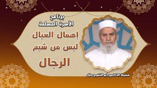 إهمال العيال ليس من شيم الرجال برنامج الأسرة المسلمة مع فضيلة الدكتور أبو الفتوح عقل
