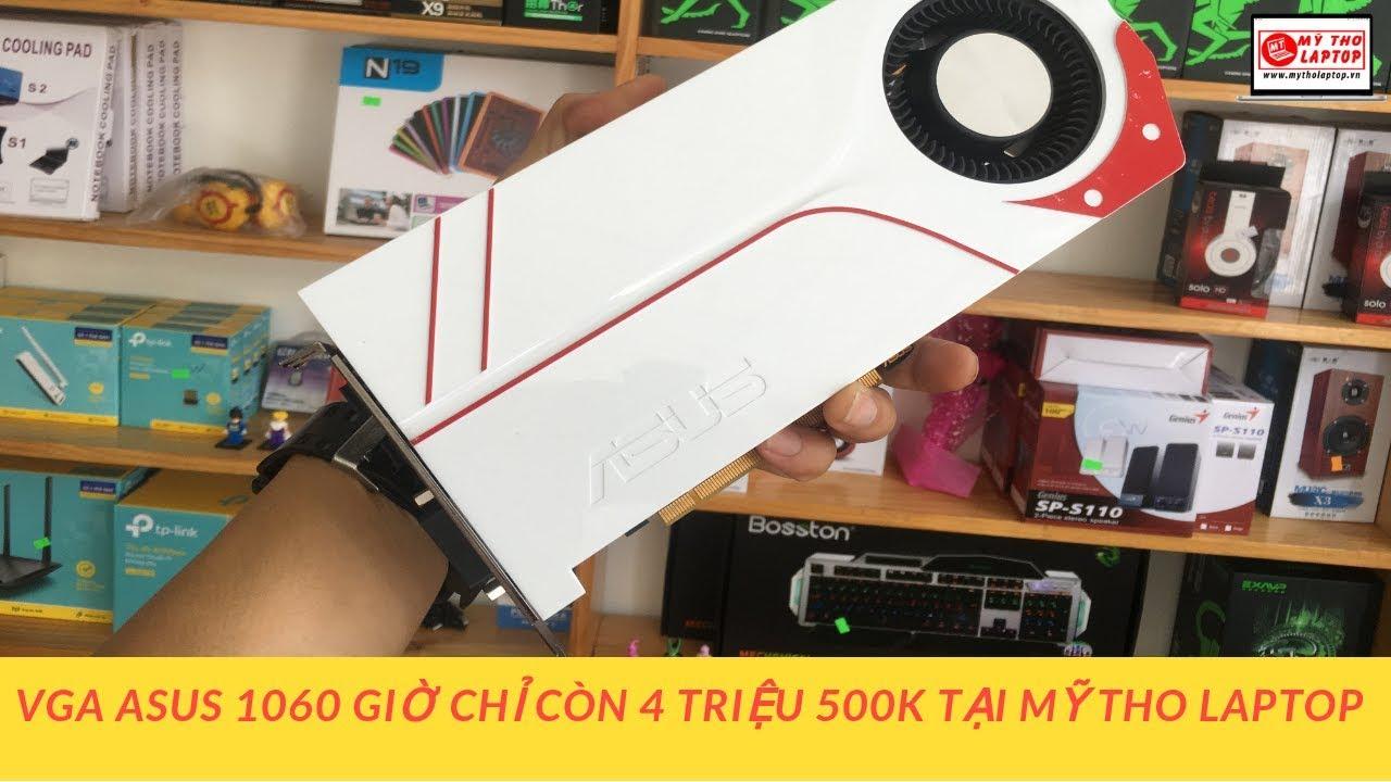 VGA Asus 1060 giờ chỉ còn 4 triệu 500K tại Mỹ Tho Laptop