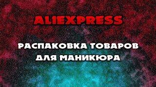 Aliexpress большая распаковка товаров для маникюра