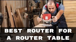 Best Router for a Router Table - Make your Woodworking Task Easy