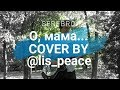 SEREBRO - О, мама (cover by @lis_peace)