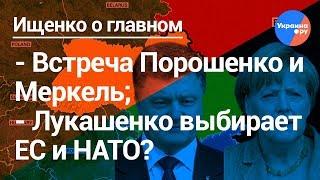 Ищенко о главном: встреча Меркель и Порошенко, Лукашенко выбирает ЕС и НАТО?
