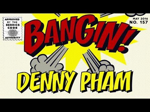 Denny Pham - Bangin!