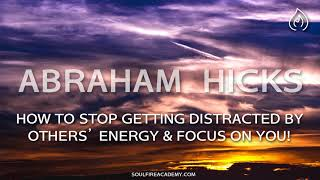 Abraham Hicks - How To Stop Getting Distracted By Others' Energy & Focus On You!
