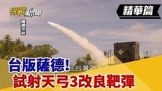 【挑戰精華】台版薩德!三仙台試射天弓3改良靶彈 布局新系統獵殺東風!?