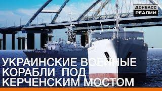 Украинские военные корабли под Керченским мостом | Донбасc.Реалии