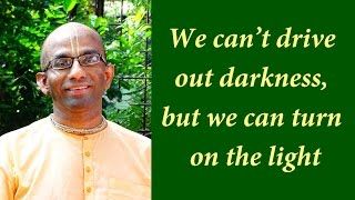 We can't exile darkness, but we can invite light (Gita 05.16)