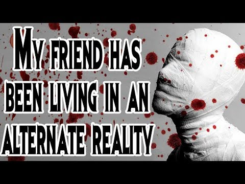 """My Friend has Been Living in an Alternate Reality"" 