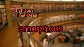 What does amorphous mean?